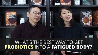 What's the Best Way to Get Probiotics into a Fatigued Body?