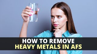How To Remove Heavy Metals When You Have AFS