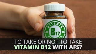 To Take Or Not To Take Vitamin B12 With AFS?