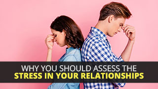 Why You Should Assess The Stress In Your Relationships